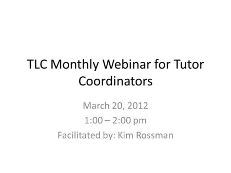 TLC Monthly Webinar for Tutor Coordinators March 20, 2012 1:00 – 2:00 pm Facilitated by: Kim Rossman.