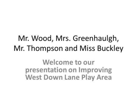 Mr. Wood, Mrs. Greenhaulgh, Mr. Thompson and Miss Buckley Welcome to our presentation on Improving West Down Lane Play Area.