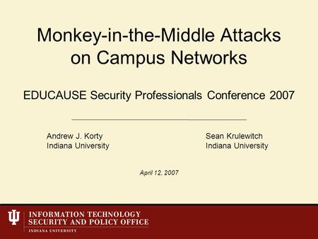 EDUCAUSE Security Professionals Conference 2007 Monkey-in-the-Middle Attacks on Campus Networks Andrew J. KortySean KrulewitchIndiana University April.