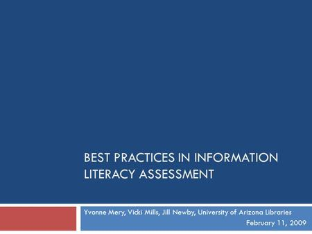 BEST PRACTICES IN INFORMATION LITERACY ASSESSMENT Yvonne Mery, Vicki Mills, Jill Newby, University of Arizona Libraries February 11, 2009.