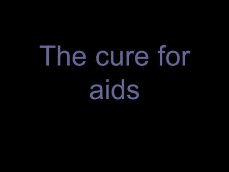 The cure for aids.