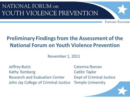 Preliminary Findings from the Assessment of the National Forum on Youth Violence Prevention November 1, 2011 Jeffrey ButtsCaterina Roman Kathy TombergCaitlin.