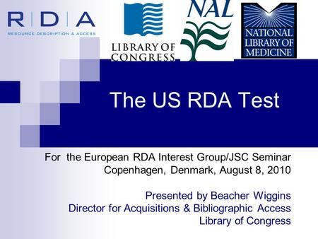 The US RDA Test For the European RDA Interest Group/JSC Seminar Copenhagen, Denmark, August 8, 2010 Presented by Beacher Wiggins Director for Acquisitions.