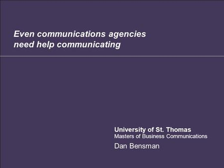 Even communications agencies need help communicating University of St. Thomas Masters of Business Communications Dan Bensman.