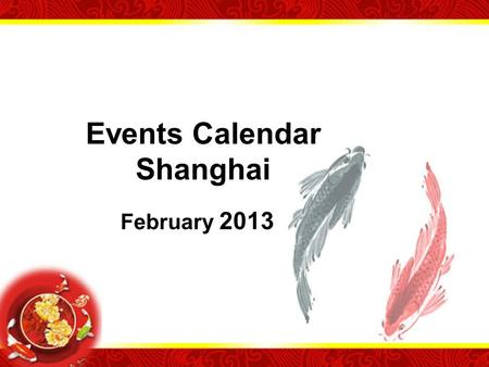 Events Calendar Shanghai February 2013. Chinese New Year Chinese New Year is the most important of the traditional Chinese holidays. In China, it is known.