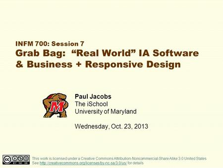 "INFM 700: Session 7 Grab Bag: ""Real World"" IA Software & Business + Responsive Design Paul Jacobs The iSchool University of Maryland Wednesday, Oct. 23,"