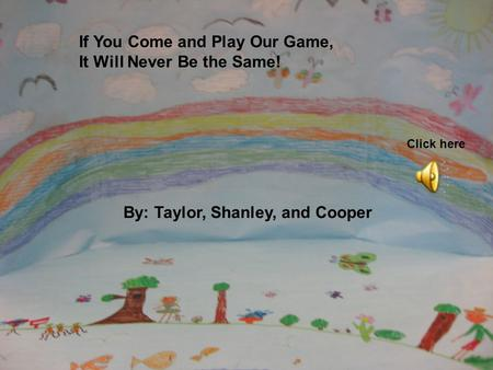 If You Come and Play Our Game, It Will Never Be the Same! By: Taylor, Shanley, and Cooper Click here.