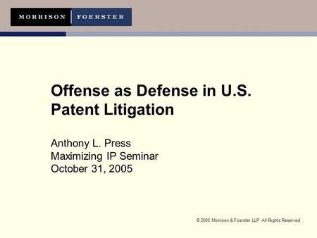 © 2005 Morrison & Foerster LLP All Rights Reserved Offense as Defense in U.S. Patent Litigation Anthony L. Press Maximizing IP Seminar October 31, 2005.