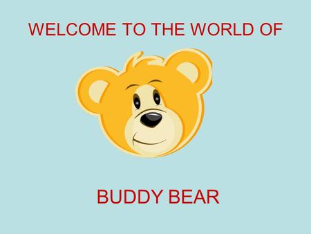 WELCOME TO THE WORLD OF BUDDY BEAR. Step through the doors into the world of make believe. Into the world of….. BUDDY BEAR.
