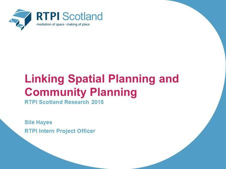 Linking Spatial Planning and Community Planning RTPI Scotland Research 2015 Sile Hayes RTPI Intern Project Officer.