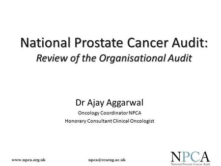 National Prostate Cancer Audit: Review of the Organisational Audit Dr Ajay Aggarwal Oncology Coordinator NPCA Honorary.