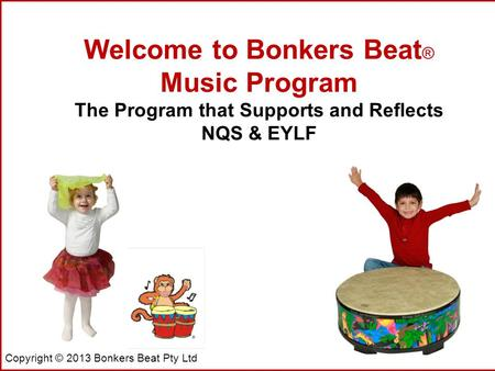 Copyright © 2013 Bonkers Beat Pty Ltd Welcome to Bonkers Beat ® Music Program The Program that Supports and Reflects NQS & EYLF.