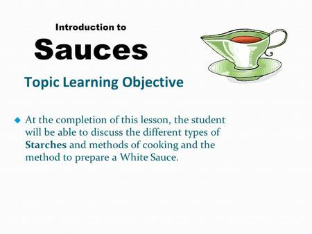 Introduction to Sauces u At the completion of this lesson, the student will be able to discuss the different types of Starches and methods of cooking and.