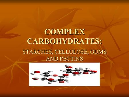COMPLEX CARBOHYDRATES: STARCHES, CELLULOSE, GUMS AND PECTINS.