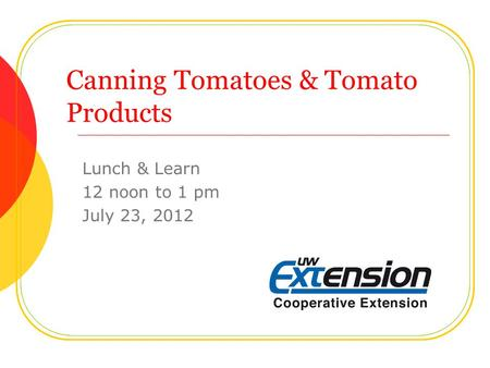 Canning Tomatoes & Tomato Products Lunch & Learn 12 noon to 1 pm July 23, 2012.