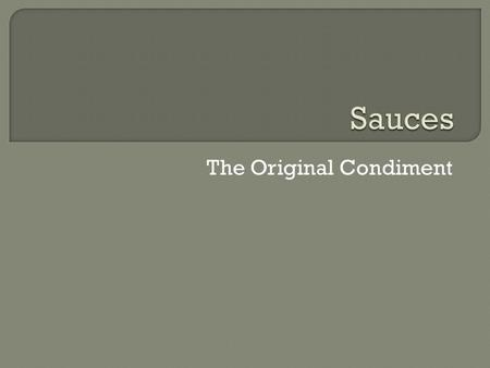 The Original Condiment.  Definition: With a few exceptions, a sauce is a liquid + thickening agent + seasonings.