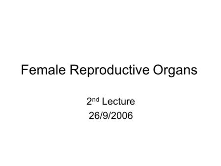 Female Reproductive Organs 2 nd Lecture 26/9/2006.