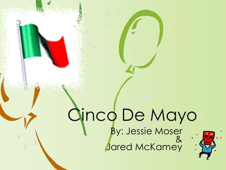 By: Jessie Moser & Jared McKamey Cinco De Mayo. ›Why do you think Cinco De Mayo is confused with Mexico's Independence day which is on September 16? ›How.