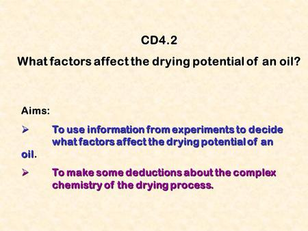 CD4.2 What factors affect the drying potential of an oil? Aims:  To use information from experiments to decide what factors affect the drying potential.