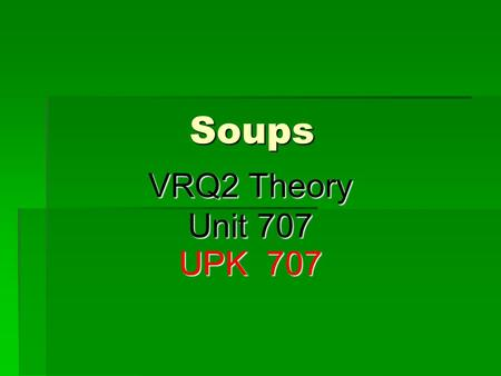Soups VRQ2 Theory Unit 707 UPK 707. Broths  These are soups made using the appropriate stock and vegetables.  These soups have a high proportion of.