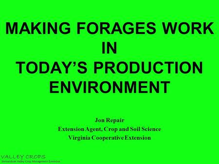 MAKING FORAGES WORK IN TODAY'S PRODUCTION ENVIRONMENT Jon Repair Extension Agent, Crop and Soil Science Virginia Cooperative Extension.