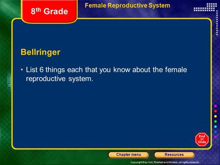 Copyright © by Holt, Rinehart and Winston. All rights reserved. ResourcesChapter menu Female Reproductive System Bellringer List 6 things each that you.