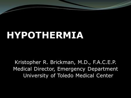 HYPOTHERMIA Kristopher R. Brickman, M.D., F.A.C.E.P. <strong>Medical</strong> Director, Emergency Department University of Toledo <strong>Medical</strong> Center.