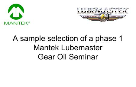A sample selection of a phase 1 Mantek Lubemaster Gear Oil Seminar.