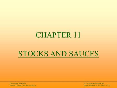 On Cooking, 3rd Edition Sarah R. Labensky, and Alan M. Hause ©2003 Pearson Education, Inc. Upper Saddle River, New Jersey 07458 CHAPTER 11 STOCKS AND SAUCES.