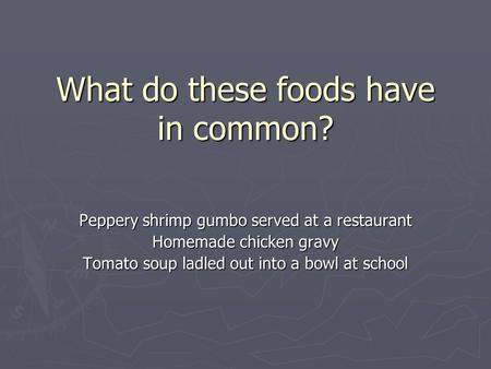 What do these foods have in common? Peppery shrimp gumbo served at a restaurant Homemade chicken gravy Tomato soup ladled out into a bowl at school.