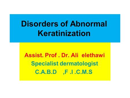 Disorders of Abnormal Keratinization Assist. Prof. Dr. Ali elethawi Specialist dermatologist C.A.B.D,F.I.C.M.S.