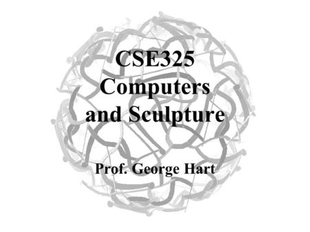 CSE325 Computers and Sculpture Prof. George Hart.
