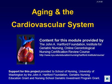 3-14-05 Aging & the Cardiovascular System Content for this module provided by The John A. Hartford Foundation, Institute for Geriatric Nursing, Online.