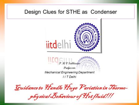 Design Clues for STHE as Condenser P M V Subbarao Professor Mechanical Engineering Department I I T Delhi Guidance to Handle Huge Variation in Thermo-