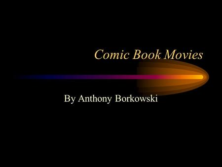 Comic Book Movies By Anthony Borkowski. Why Base Movies Off of Comic Books? Comic books are an American art form that many children in each generation.