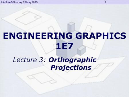 Lecture 3 Sunday, 03 May 2015 1 ENGINEERING GRAPHICS 1E7 Lecture 3: Orthographic Projections.