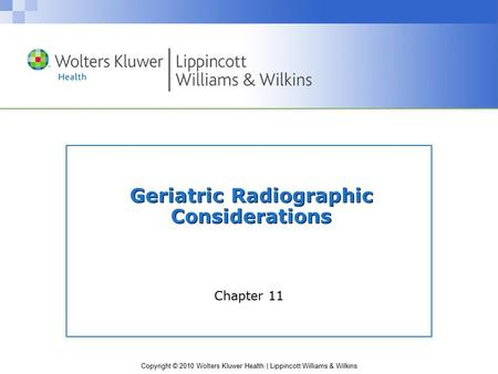 Copyright © 2010 Wolters Kluwer Health | Lippincott Williams & Wilkins Geriatric Radiographic Considerations Chapter 11.