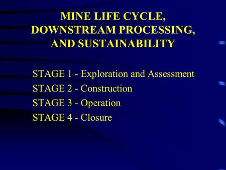 MINE LIFE CYCLE, DOWNSTREAM PROCESSING, AND SUSTAINABILITY STAGE 1 - Exploration and Assessment STAGE 2 - Construction STAGE 3 - Operation STAGE 4 - Closure.