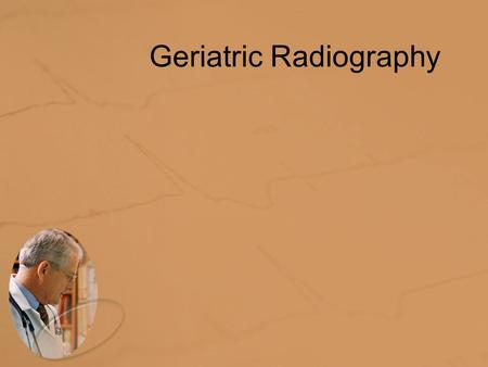 Geriatric Radiography. The Geriatric Patient The number of people over 65 years of age in the United States is predicted to be more than 70 million people.