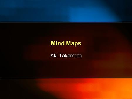 Mind Maps Aki Takamoto. Mind Maps What is a Mind Map Where are Mind Maps From? Mind Maps and Radiant Thinking A New Way to Think Making your own Mind.