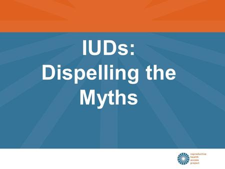 IUDs: Dispelling the Myths. Participants in this seminar will be able to: List the indications and contraindications to IUD use Describe the pros and.