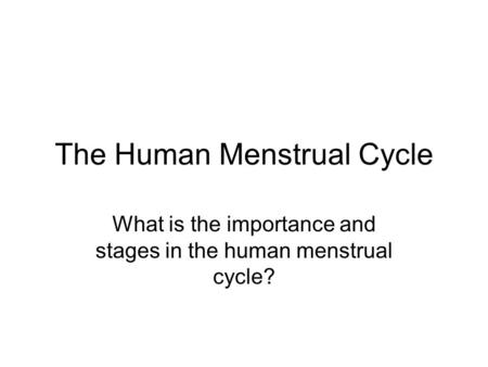 The Human Menstrual Cycle What is the importance and stages in the human menstrual cycle?