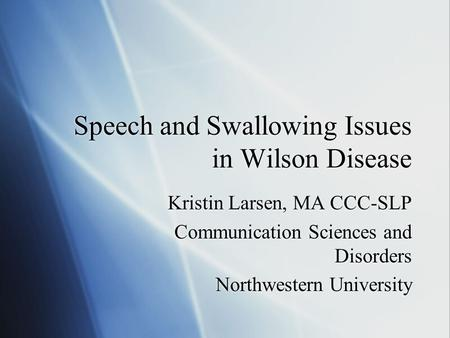 Speech and Swallowing Issues in Wilson Disease Kristin Larsen, MA CCC-SLP Communication Sciences and Disorders Northwestern University Kristin Larsen,