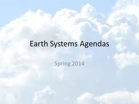 Earth Systems Agendas Spring 2014. Earth Systems 1/8/14 Welcome Back! Intros Syllabus Remind 101 Text Book HW: Bring Calculator tomorrow Get syllabus.