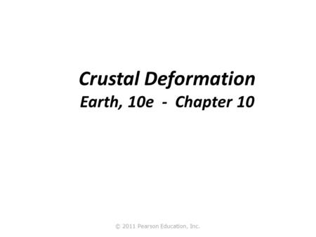 © 2011 Pearson Education, Inc. Crustal Deformation Earth, 10e - Chapter 10.