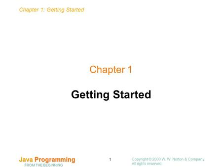 Copyright © 2000 W. W. Norton & Company. All rights reserved. 1 Chapter 1: Getting Started Java Programming FROM THE BEGINNING Chapter 1 Getting Started.