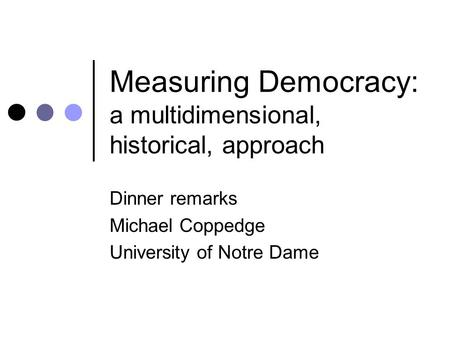 Measuring Democracy: a multidimensional, historical, approach Dinner remarks Michael Coppedge University of Notre Dame.