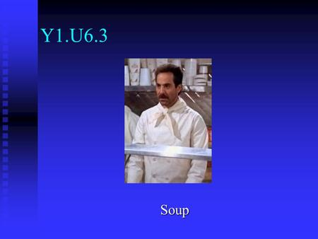 Y1.U6.3 Soup. Objectives Identify types of soup Identify types of soup Prepare various soups and consommés Prepare various soups and consommés Discuss.