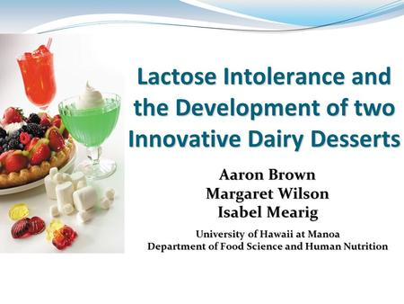 Lactose Intolerance and the Development of two Innovative Dairy Desserts Aaron Brown Margaret Wilson Isabel Mearig University of Hawaii at Manoa Department.