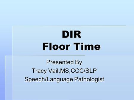 DIR Floor Time Presented By Tracy Vail,MS,CCC/SLP Speech/Language Pathologist.